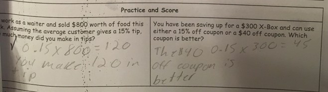 "Based on her ""practice and score"" mini-quiz data, this student understands the concept mathematically on how to find a tip or a discount. However, in the second problem, despite finding out that the 15% off coupon gave a $45 discount, she still answered that the $40 off coupon is better. This tells me that she was very successful in going through the motions of the math but unsuccessful in pausing to think about what the math meant in the real-world context. This student did not require a reteach of the math the next day, but she did work with my City Year teaching assistant in a small group on how to put answers to word problems back into their real-world context."